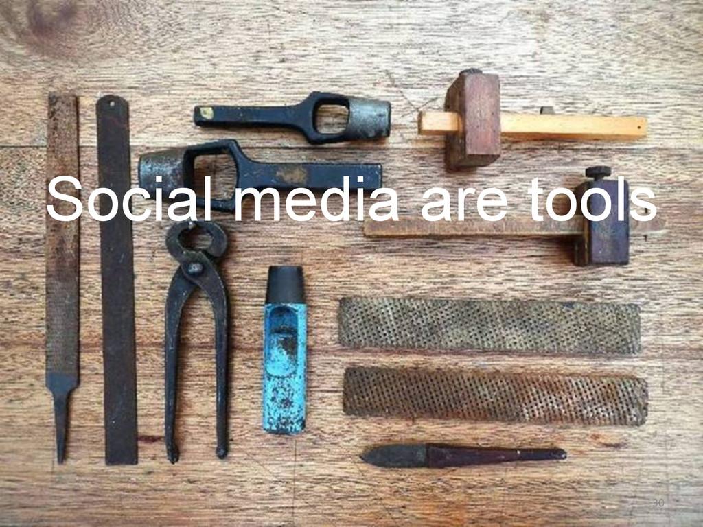 Social media are tools 30