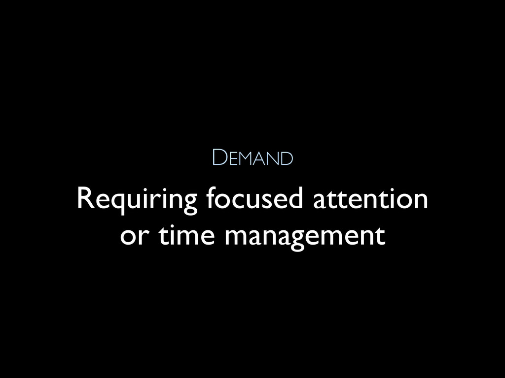DEMAND Requiring focused attention or time mana...