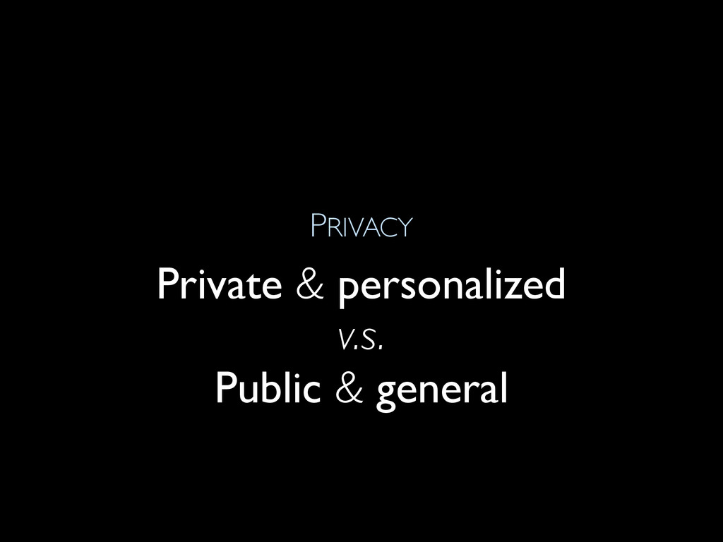 PRIVACY Private & personalized v.s. Public & ge...