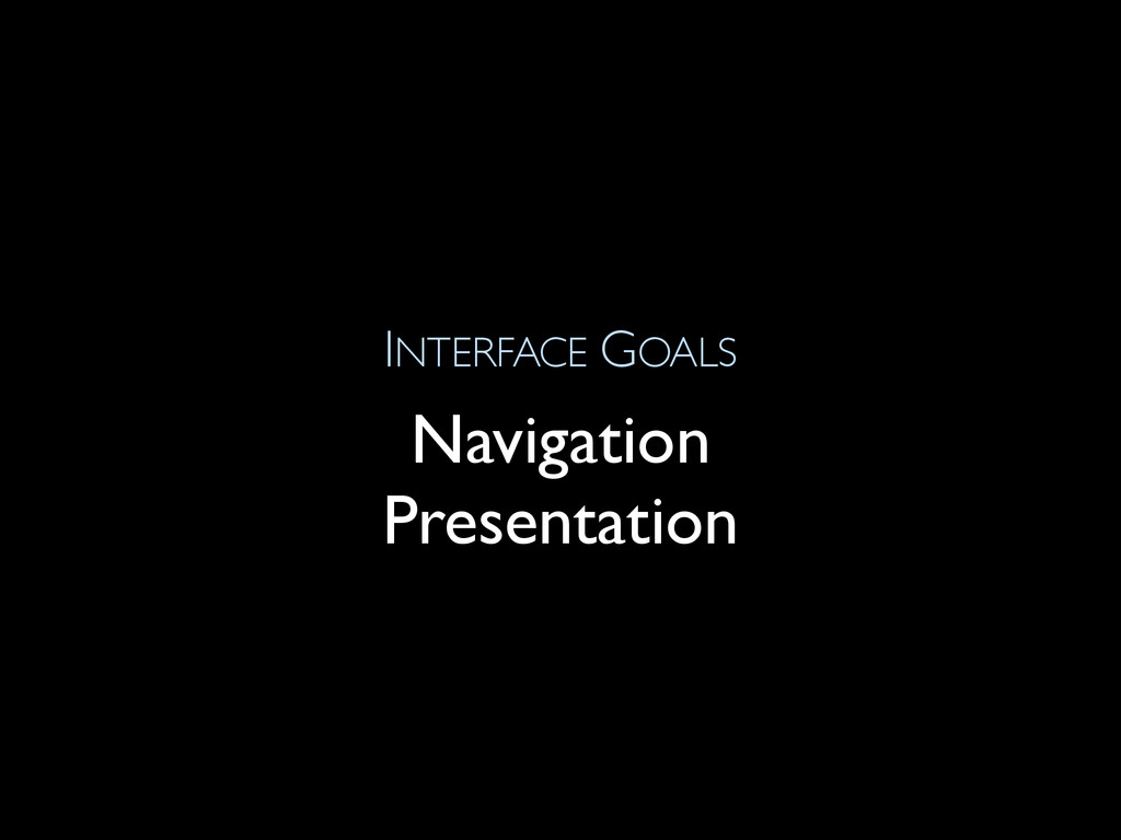 INTERFACE GOALS Navigation Presentation