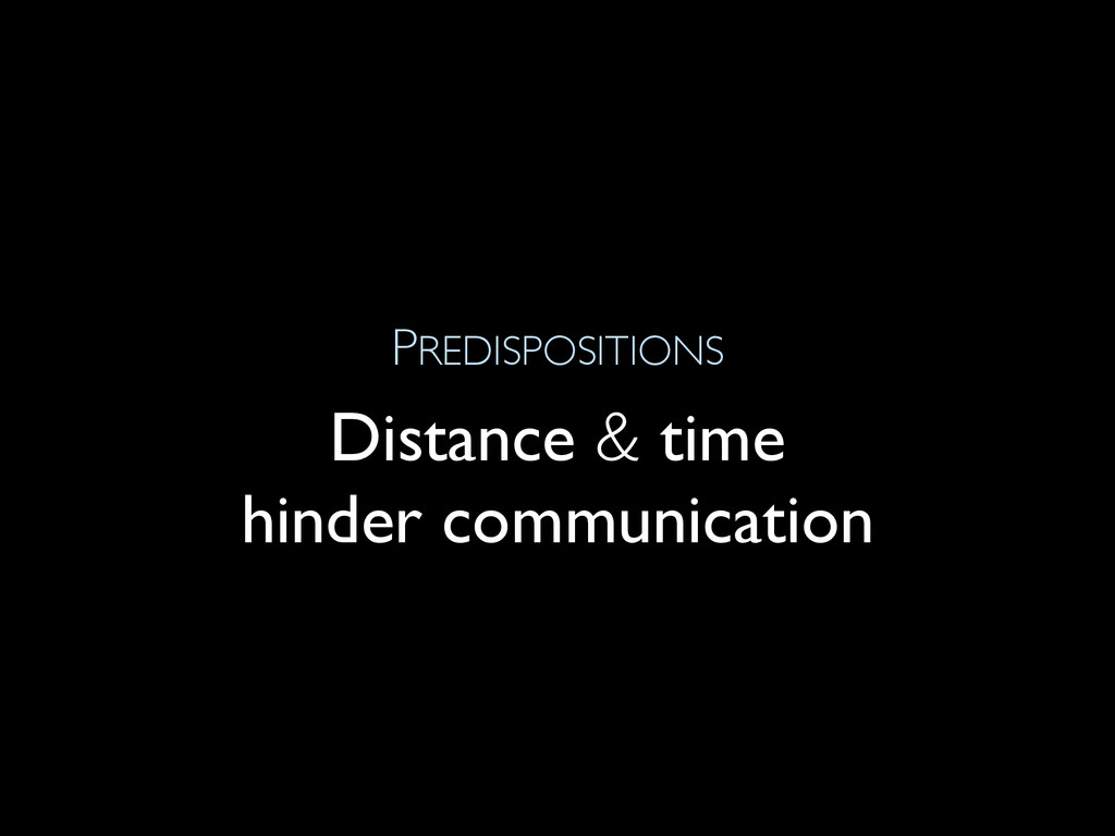 PREDISPOSITIONS Distance & time hinder communic...