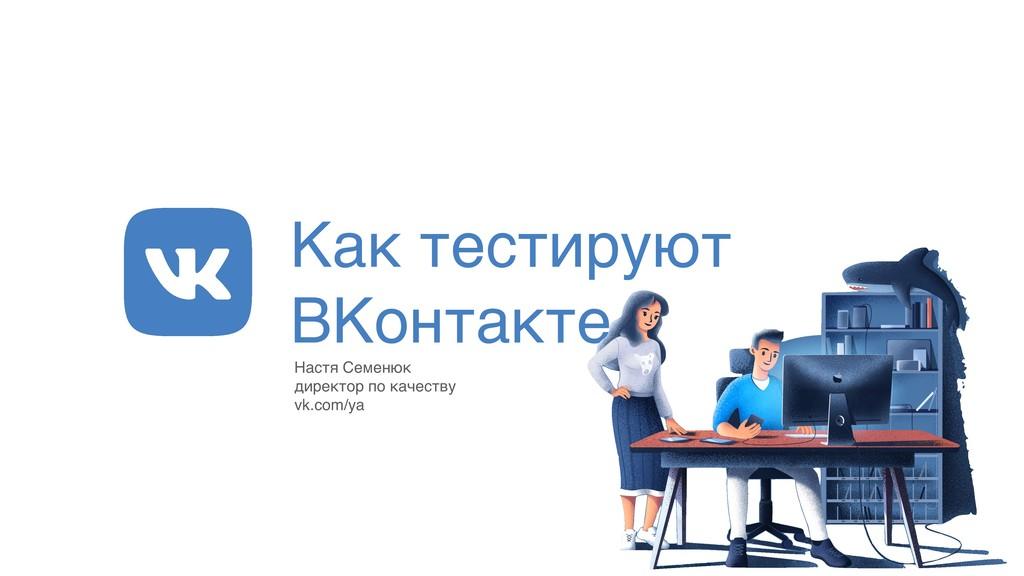 Как тестируют ВКонтакте Настя Семенюк директор ...