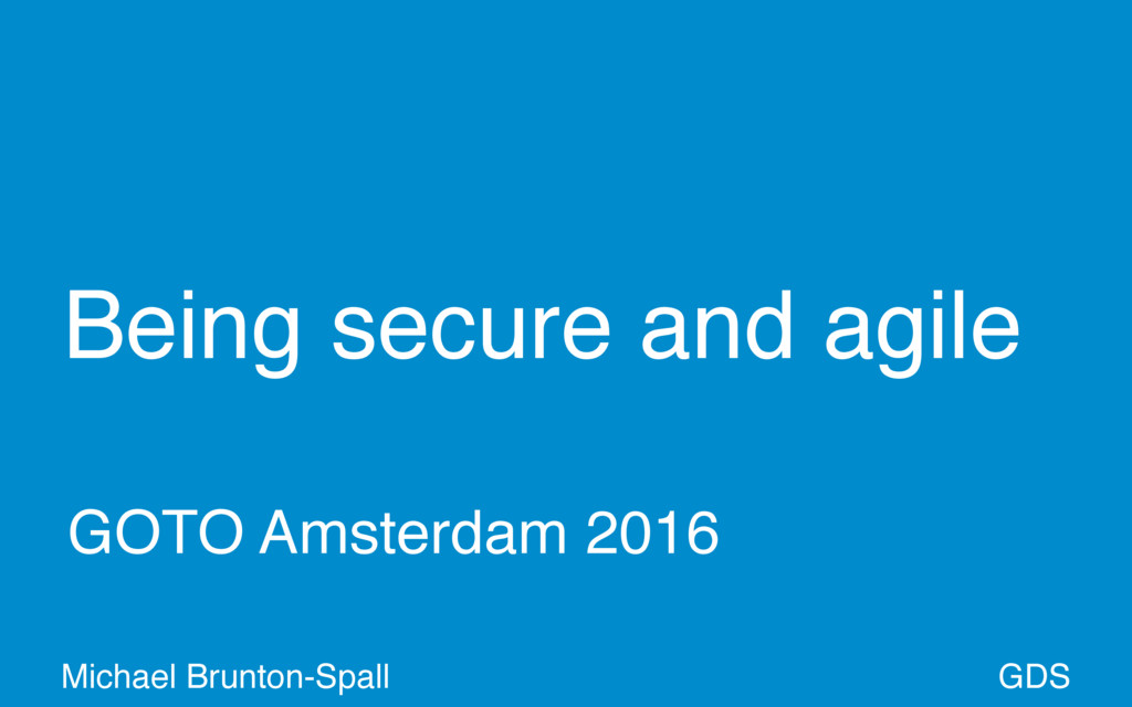 Being secure and agile GDS Michael Brunton-Spal...
