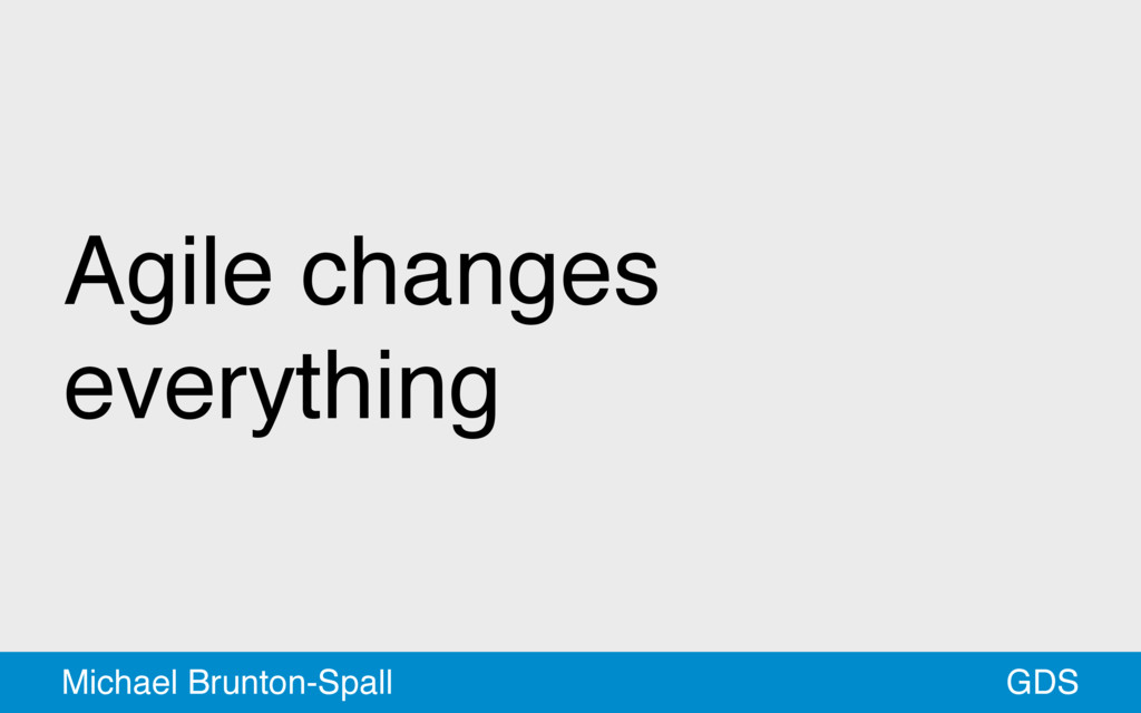 Agile changes everything GDS Michael Brunton-Sp...