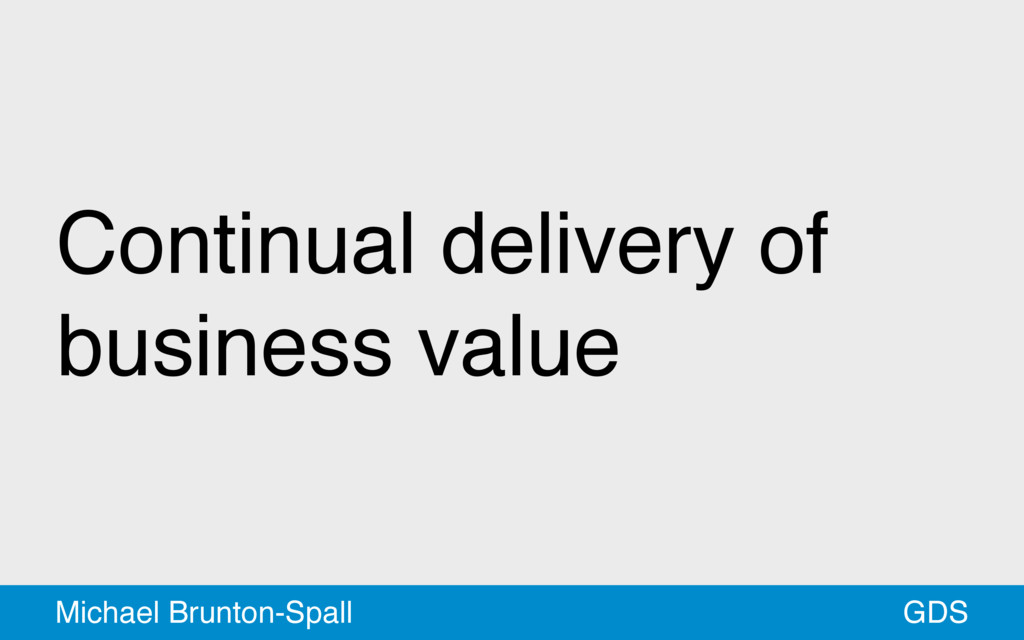 Continual delivery of business value GDS Michae...