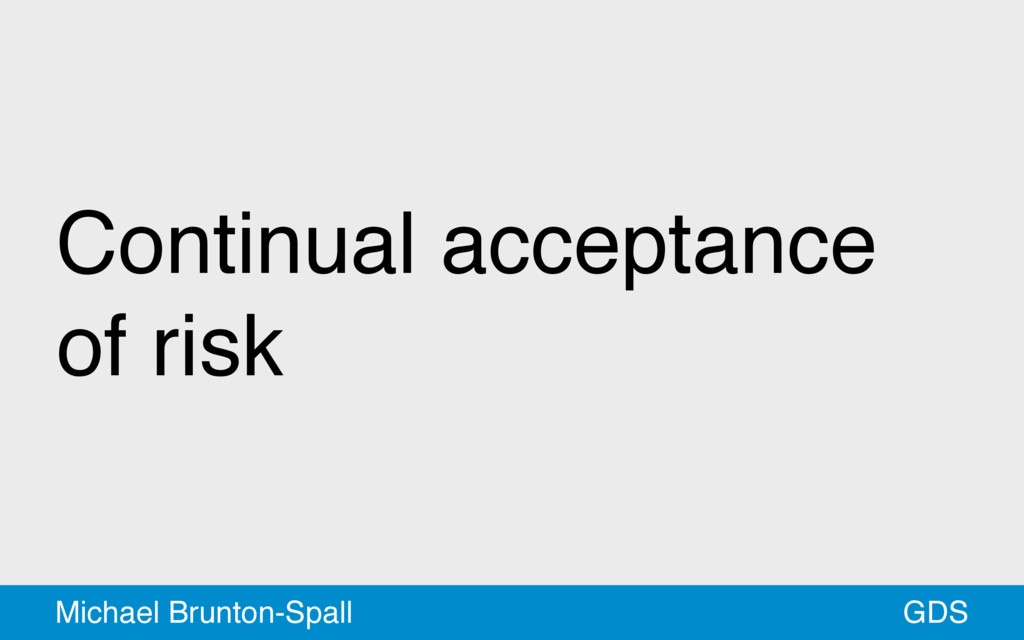 Continual acceptance of risk GDS Michael Brunto...