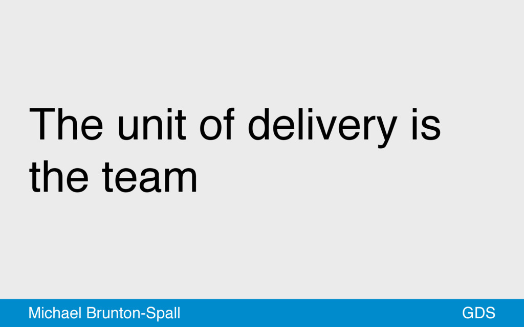 The unit of delivery is the team GDS Michael Br...