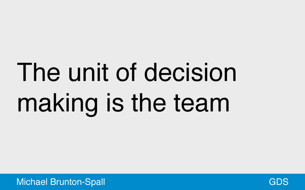 The unit of decision making is the team GDS Mic...