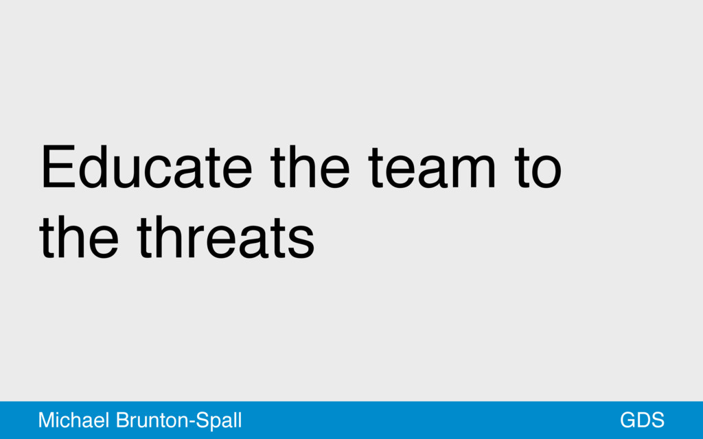 Educate the team to the threats GDS Michael Bru...