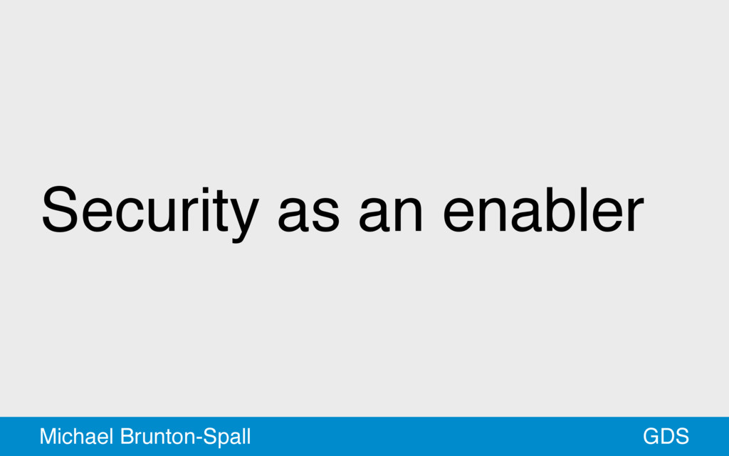 Security as an enabler GDS Michael Brunton-Spall