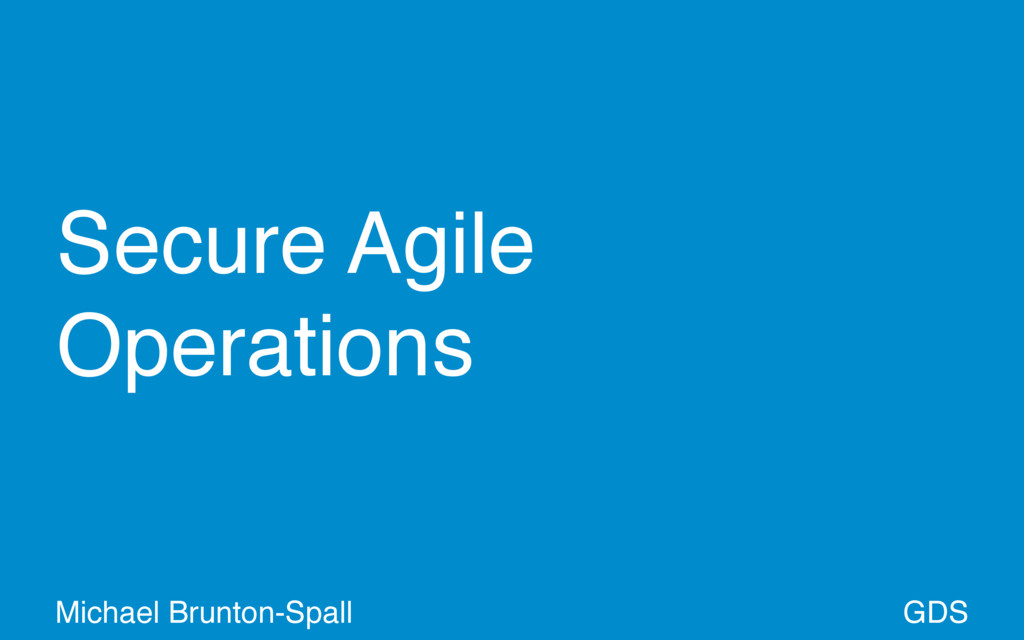 Secure Agile Operations GDS Michael Brunton-Spa...