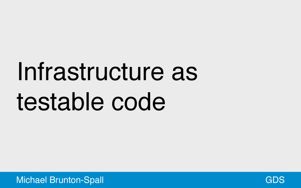 Infrastructure as testable code GDS Michael Bru...