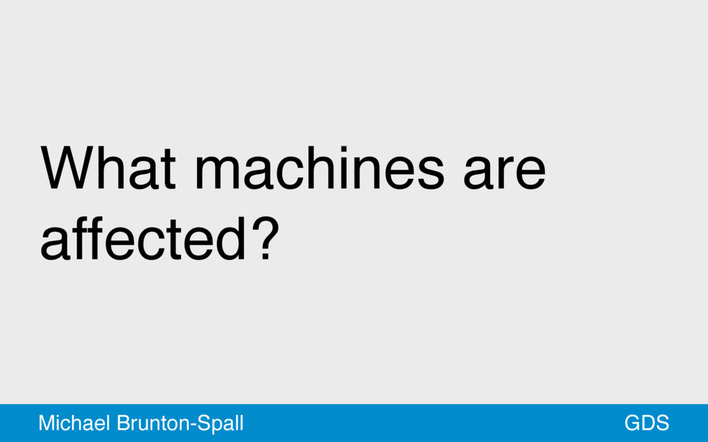 What machines are affected? GDS Michael Brunton...
