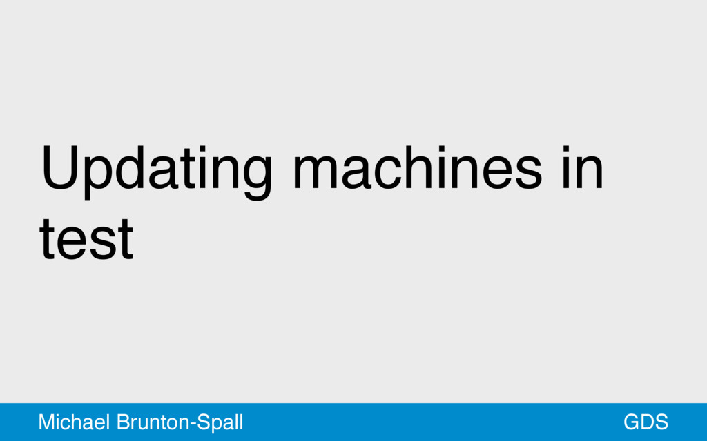Updating machines in test GDS Michael Brunton-S...