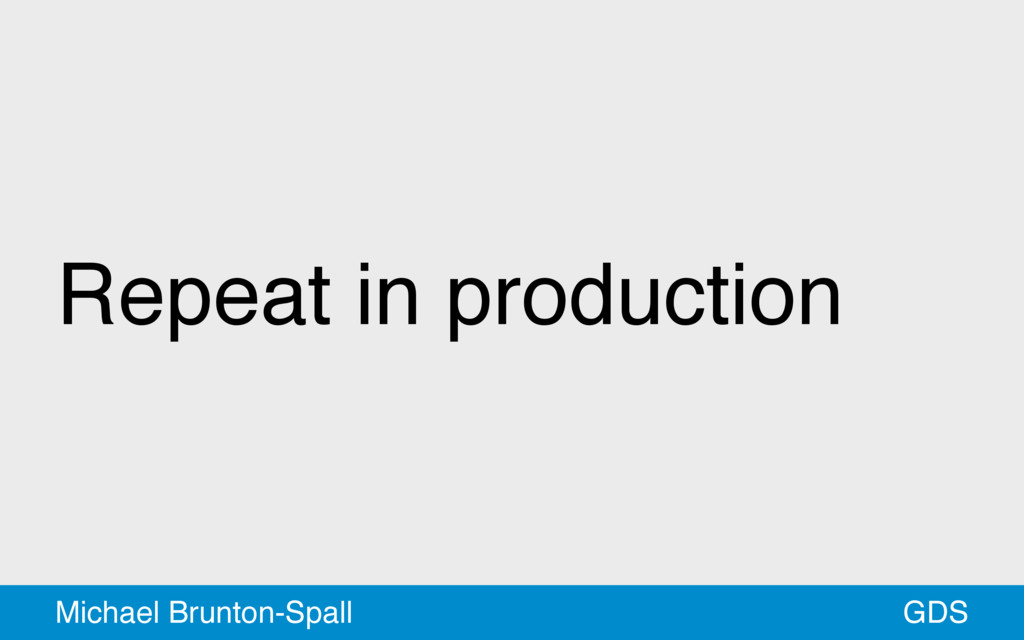 Repeat in production GDS Michael Brunton-Spall