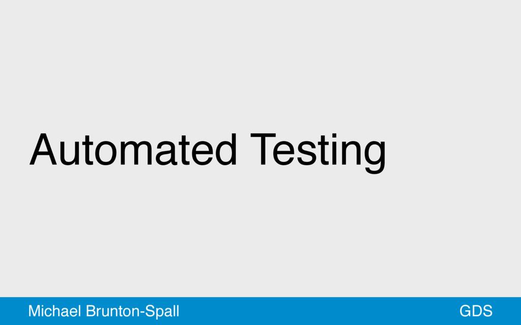Automated Testing GDS Michael Brunton-Spall