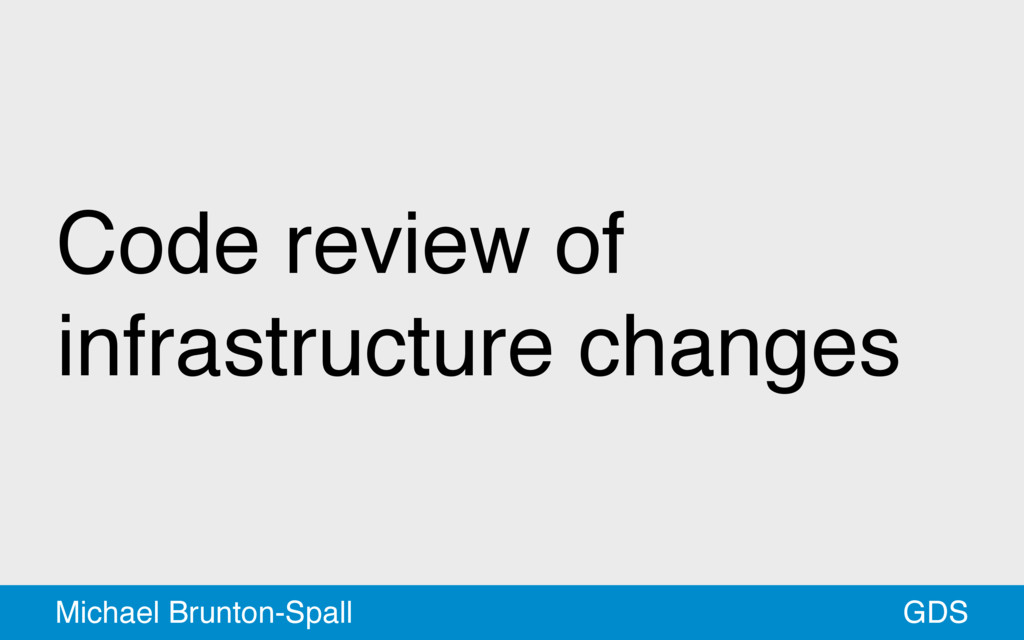 Code review of infrastructure changes GDS Micha...