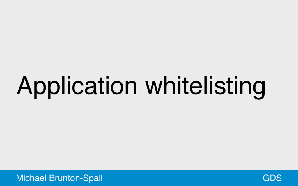 Application whitelisting GDS Michael Brunton-Sp...