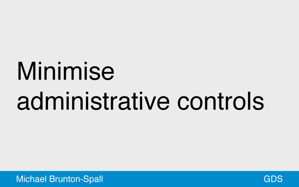 Minimise administrative controls GDS Michael Br...