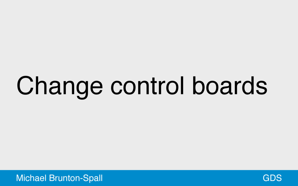 Change control boards GDS Michael Brunton-Spall