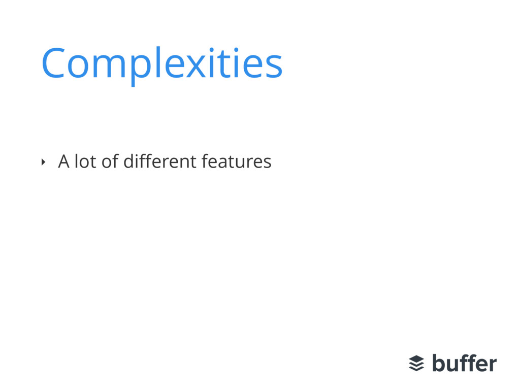 Complexities ‣ A lot of different features ‣ Soc...