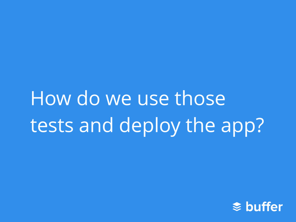 How do we use those tests and deploy the app?