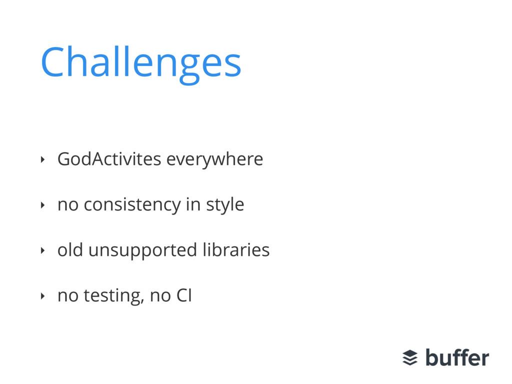 Challenges ‣ GodActivites everywhere ‣ no consi...