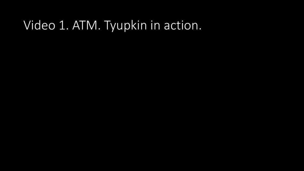 Video 1. ATM. Tyupkin in action.