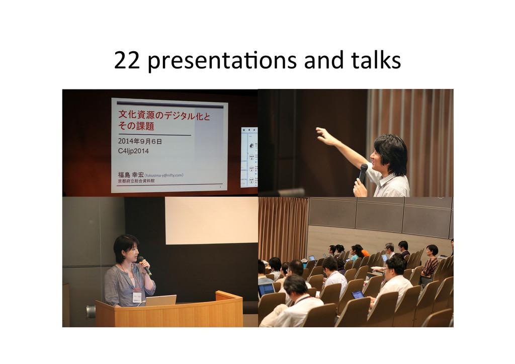22 presenta*ons and talks