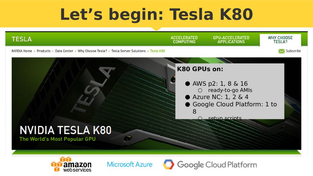 Let's begin: Tesla K80 K80 GPUs on: ● AWS p2: 1...
