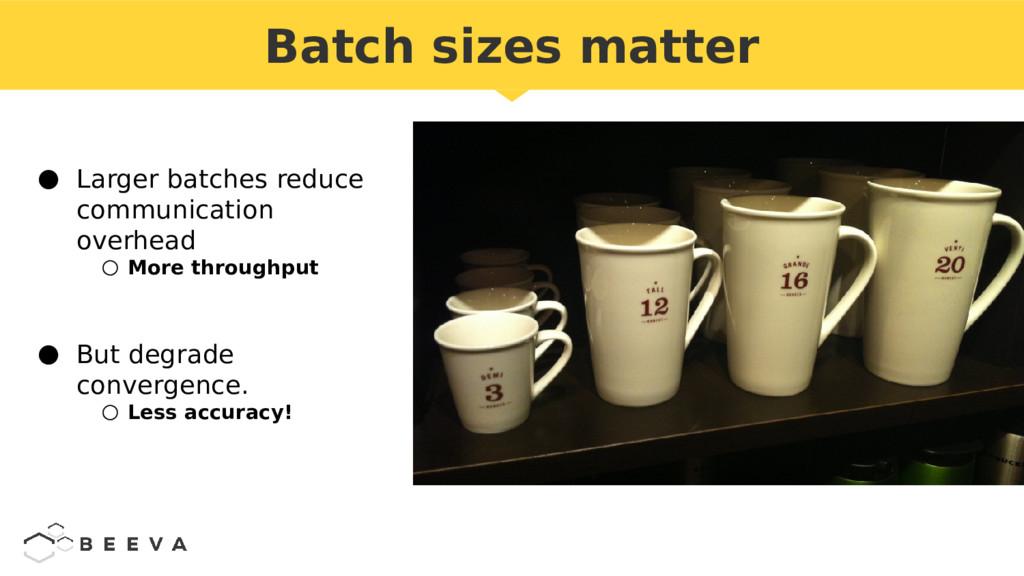 Batch sizes matter ● Larger batches reduce comm...
