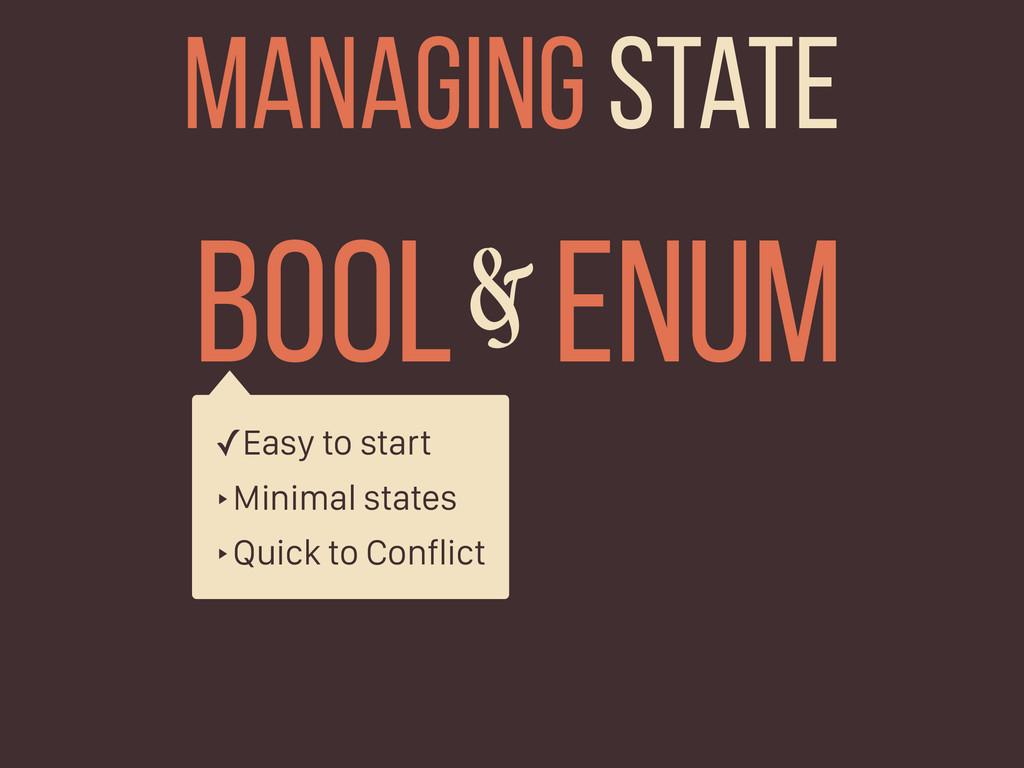 BOOL ENUM & Managing state ✓Easy to start ‣Mini...