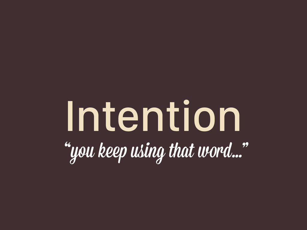 """Intention """"you keep using that word…"""""""