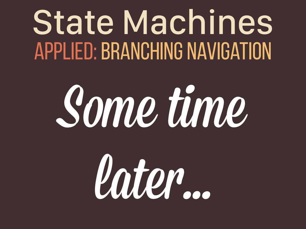 State Machines Applied: branching navigation So...