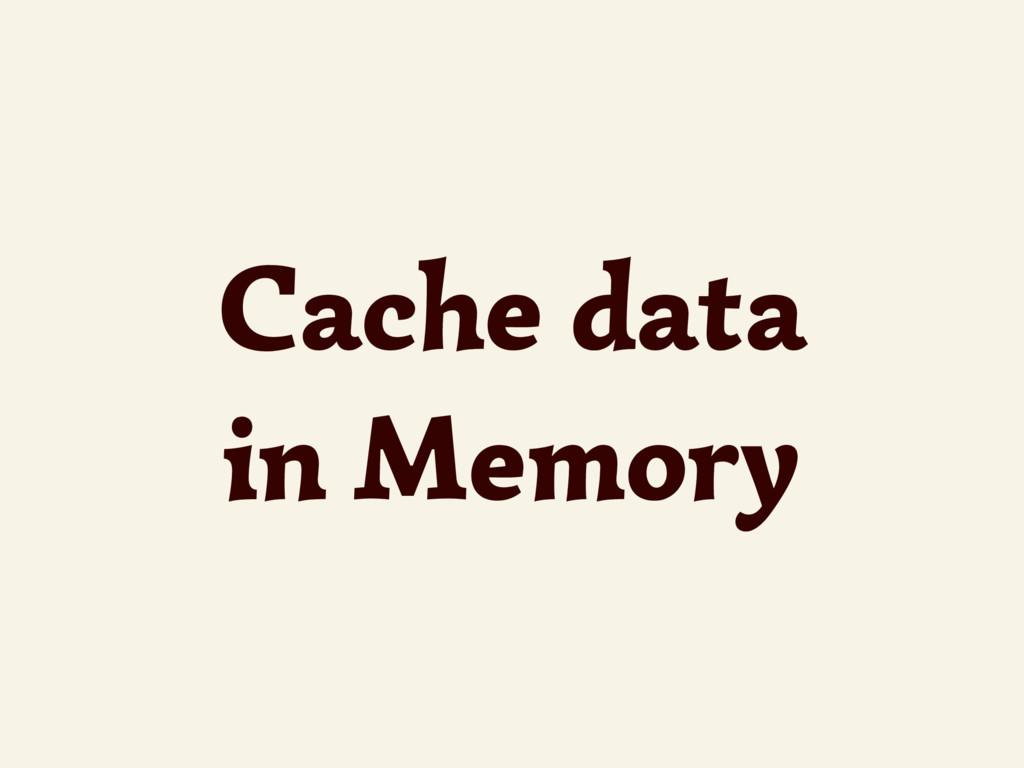 Cache data in Memory