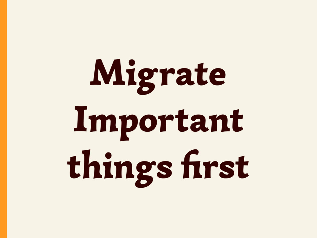 Migrate Important things first