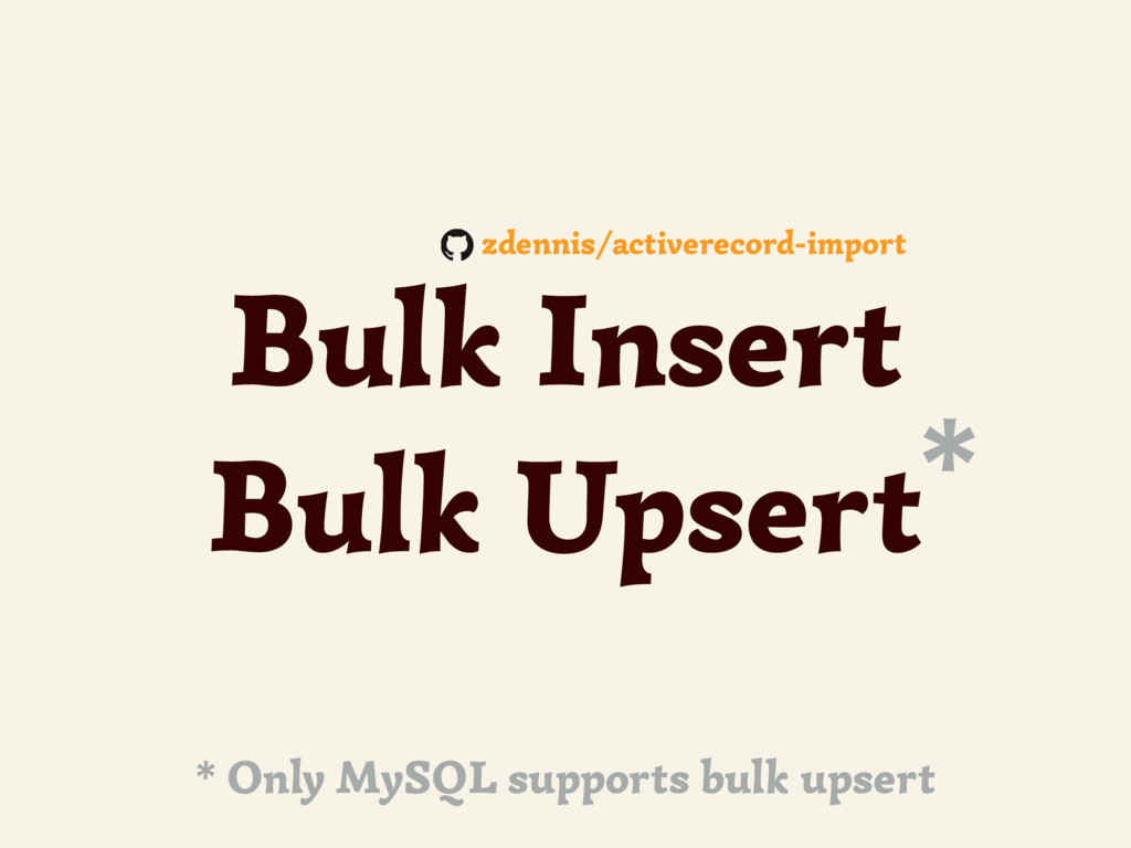 Bulk Insert Bulk Upsert* * Only MySQL supports ...