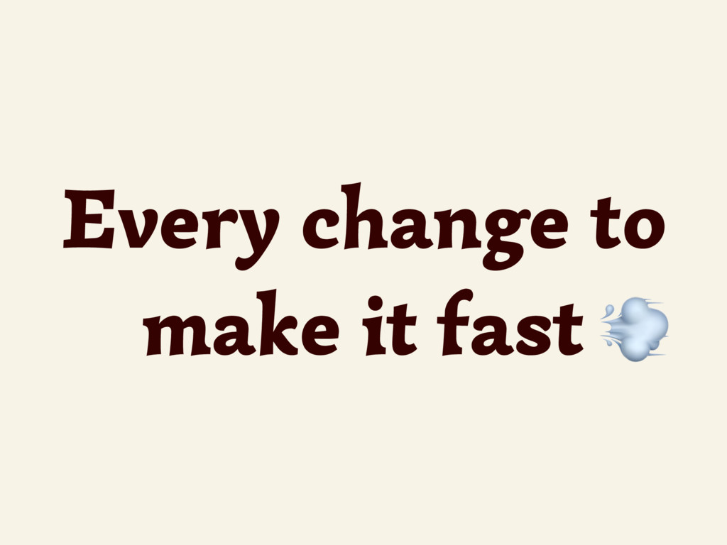 Every change to make it fast