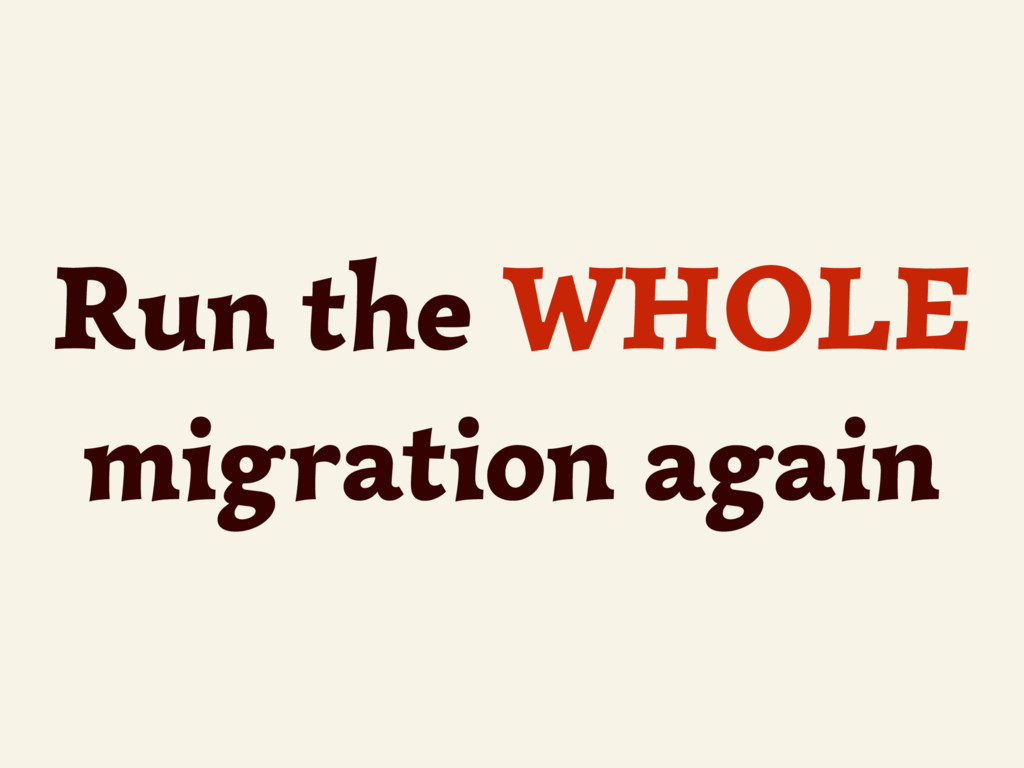 Run the WHOLE migration again