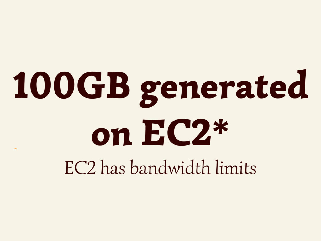 ~ 100GB generated on EC2* EC2 has bandwidth lim...