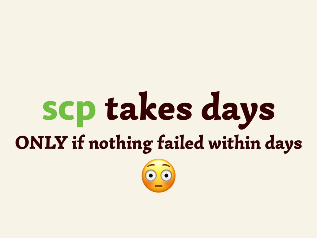~ scp takes days ONLY if nothing failed within ...