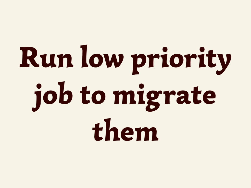 Run low priority job to migrate them