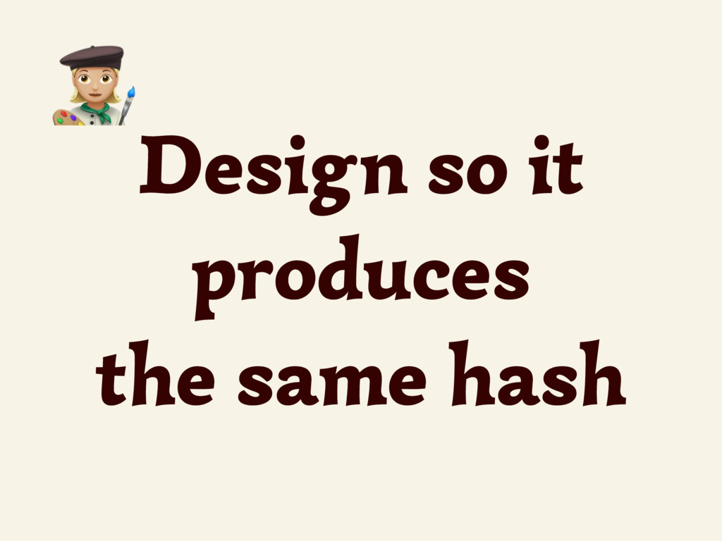 Design so it produces the same hash 4