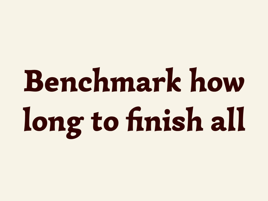 Benchmark how long to finish all