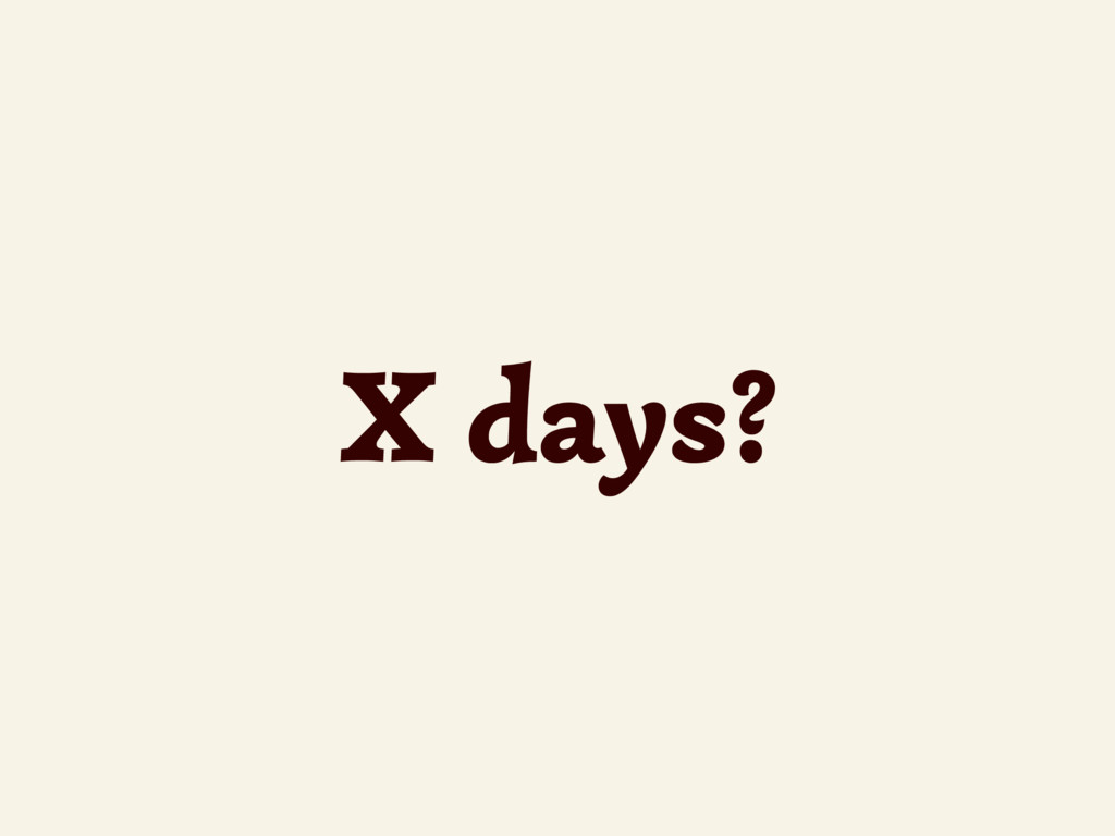 X days?