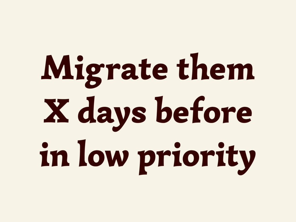 Migrate them X days before in low priority