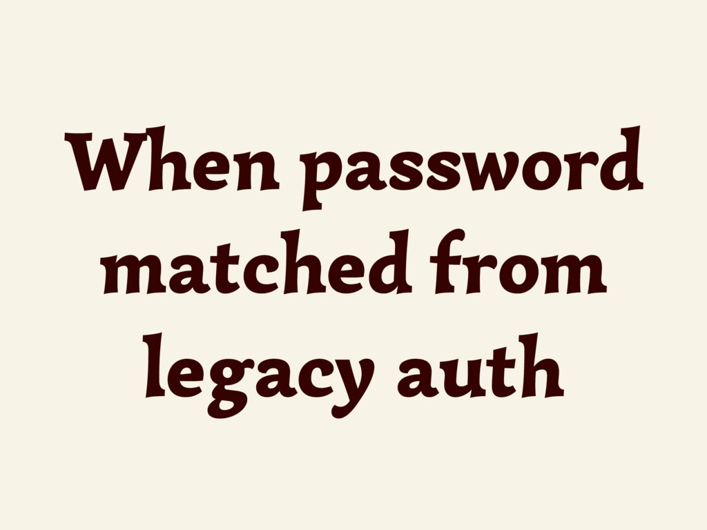 When password matched from legacy auth