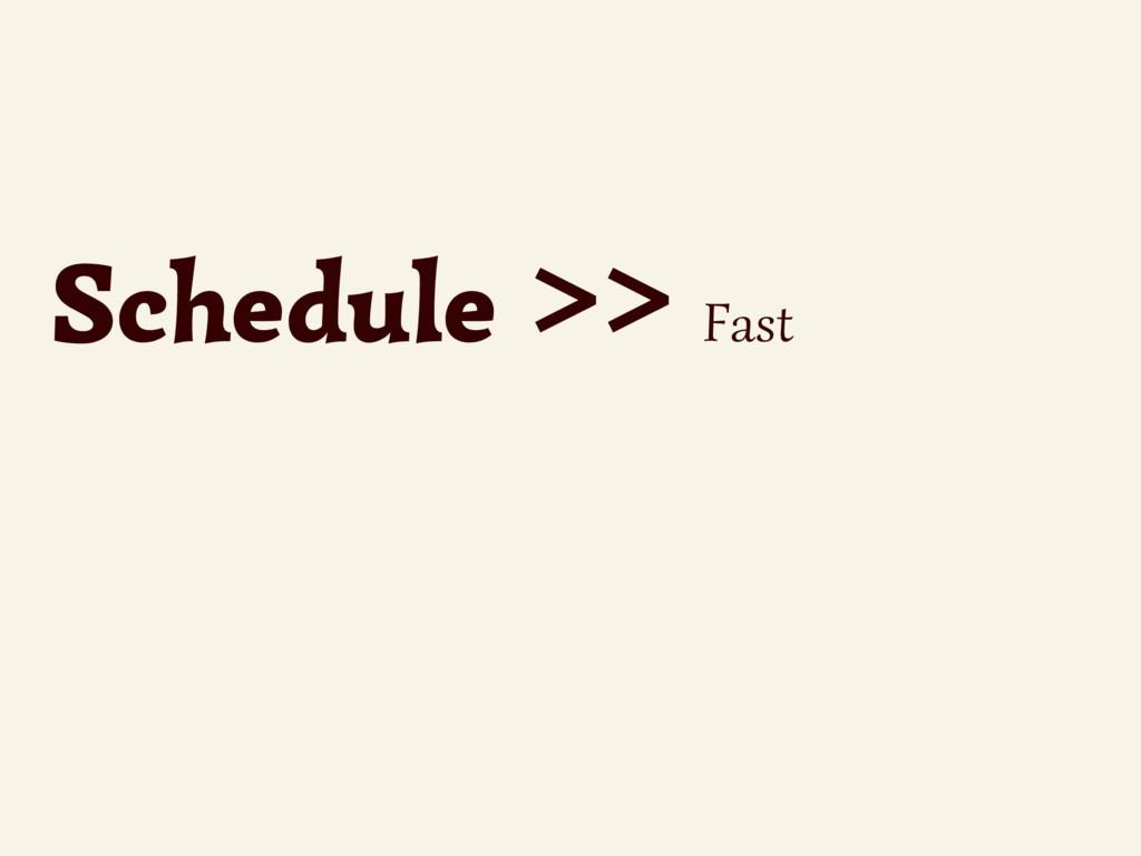 Schedule >> Fast