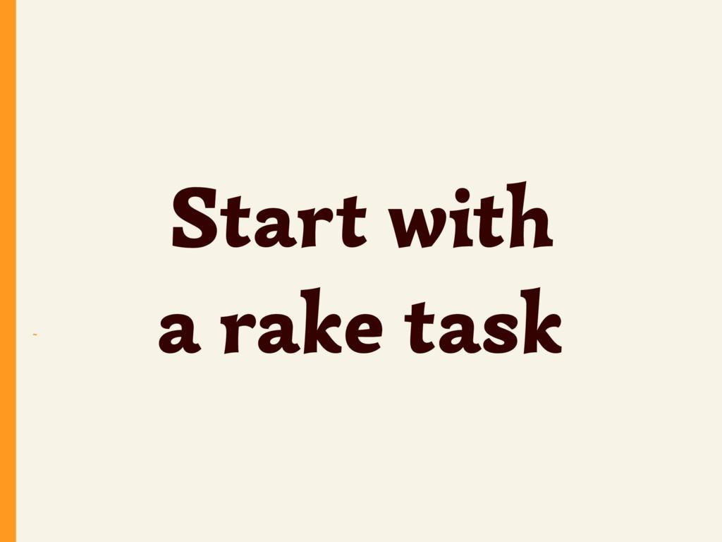 ~ Start with a rake task