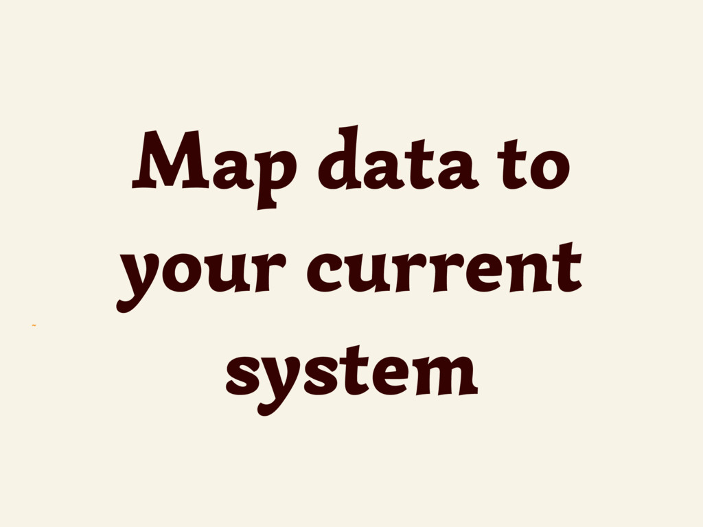 ~ Map data to your current system